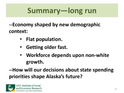 slide 24, summary of long run effects: economy shaped by a new demographic context: flat population, getting older fast, workforce depends upon non-white growth. How will our decisions about state spending priorities shape Alaska's future?